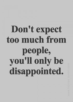 Don't expect too much from people, you'll only be disappointed.