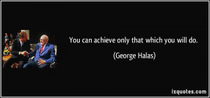 You can achieve only that which you will do. - George Halas