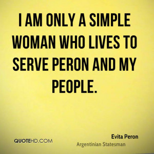 am only a simple woman who lives to serve Peron and my people.