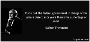 ... Desert, in 5 years there'd be a shortage of sand. - Milton Friedman