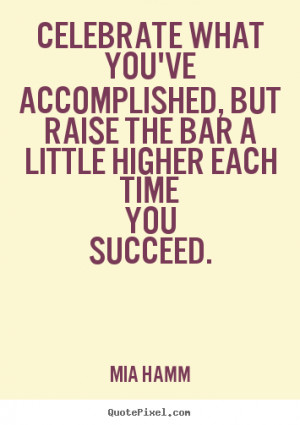 picture quotes - Celebrate what you've accomplished, but raise the bar ...