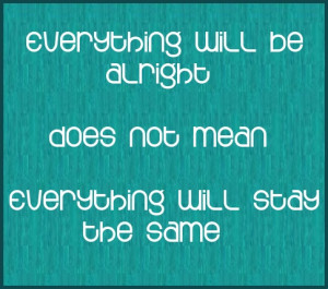 ... will be alright does not mean everything will stay the same. #quote