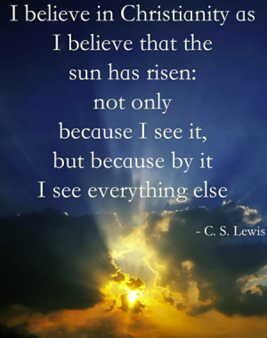 believe in Christianity as I believe that the sun has risen, not ...