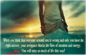 ... arrogance blocks the flow of intuition and energy. You will miss so