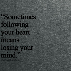 Sometimes Following Your Heart Means Losing Your Mind: Quote About ...
