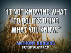 "It not knowing what to do, it's doing what you know."" — Anthony ..."
