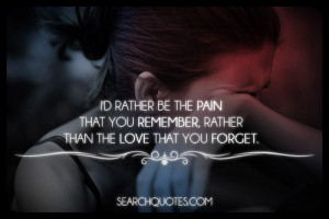 ... be the pain that you remember, rather than the love that you forget