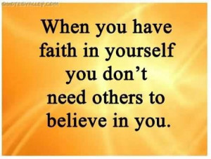 When you have faith in youself you dont need others to believe in you ...