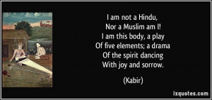 am not a Hindu, Nor a Muslim am I! I am this body, a play Of five ...