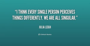 think every single person perceives things differently. We are all ...