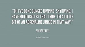 Oh I've done bungee jumping. Skydiving, I have motorcycles that I ride ...