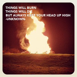 WILL BURNTHINGS WILL DIEBUT ALWAYS KEEP YOUR HEAD UP HIGH-UNKNOWN