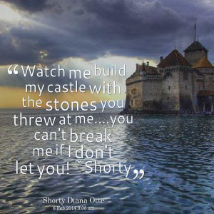 me build my castle with the stones you threw at meyou can't break me ...
