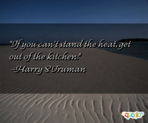 If you can't stand the heat , get out of the kitchen .