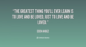 The greatest thing you'll ever learn is to love and be loved, just to ...