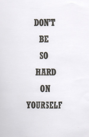 quotes dont be so hard on yourself Motivational Quotes 153 Dont be so ...