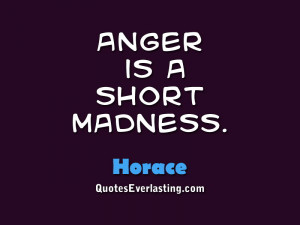 Anger is a short madness. – Horace