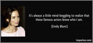 ... to realize that these famous actors know who I am. - Emily Blunt