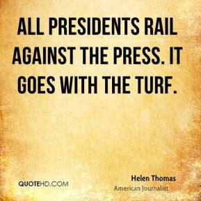 Helen Thomas - All presidents rail against the press. It goes with the ...