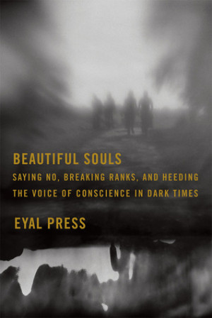 Beautiful Souls: Saying No, Breaking Ranks, and Heeding the Voice of ...