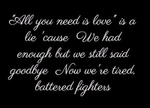 ... enough but we still said goodbye Now we're tired, battered fighters