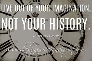 ... imagination, not your history. ~ Stephen Covey ( Inspiring Quotes