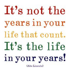 Great life quote from Abe Lincoln. Are your fully living these years ...