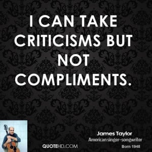 can take criticisms but not compliments.
