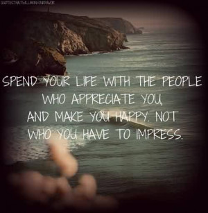 ... Life Quote ~ Spend your life with the people who appreciate you