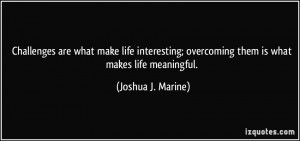 ... ; overcoming them is what makes life meaningful. - Joshua J. Marine