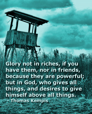 Glory not in riches, if you have them, nor in friends, because they ...