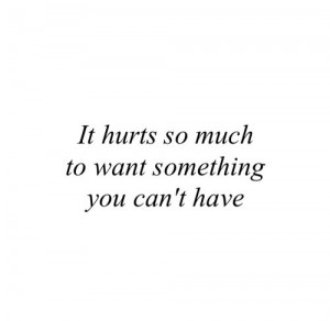 ... , him, it hurts, love, quote, true, want something, you, i can't have