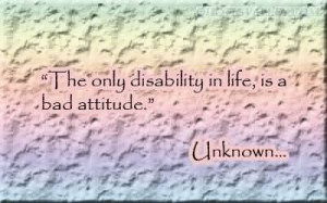 The Only Disability In Life, Is A Bad Attitude
