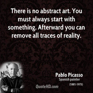 pablo-picasso-artist-there-is-no-abstract-art-you-must-always-start ...