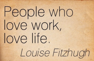 Simple Work Quote by Louise Fitzhugh - People who Love Work, Love Life ...