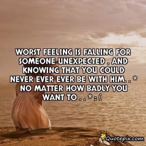 Falling For Someone Unexpectedly Quotes Worst feeling is falling for
