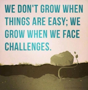 ... face challenges (Challenges are actually Opportunities for Growth
