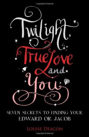 ... & You: Seven secrets to finding your Edward or Jacob Louise Deacon