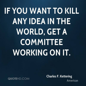 ... you want to kill any idea in the world, get a committee working on it