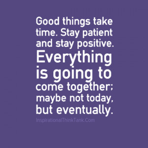 Good things take time. Stay patient and stay positive. Everything is ...