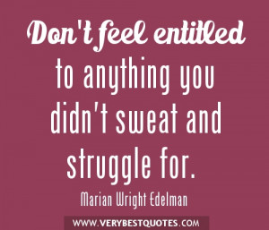 Don't feel entitled to anything you didn't sweat and struggle for.