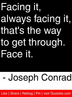 ... the way to get through. Face it. - Joseph Conrad #quotes #quotations