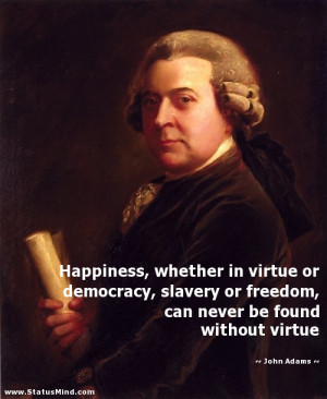 ... freedom, can never be found without virtue - John Adams Quotes