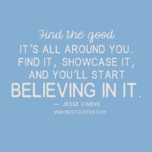 Positive quotes find the good. its all around you. find it showcase it ...