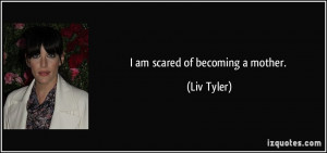 am scared of becoming a mother. - Liv Tyler