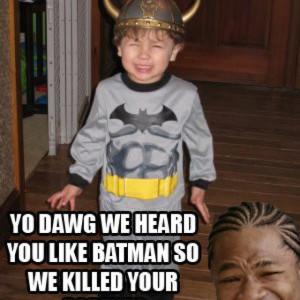 Xzibit quote. I heard you liked Batman