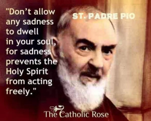 ... sadness prevents the Holy Spirit from acting freely. --St. Padre Pio