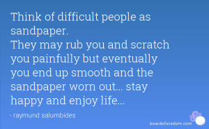 Think of difficult people as sandpaper. They may rub you and scratch ...