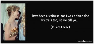 have been a waitress, and I was a damn fine waitress too, let me ...