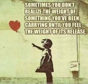 ... you've been carrying until you feel the weight of its release